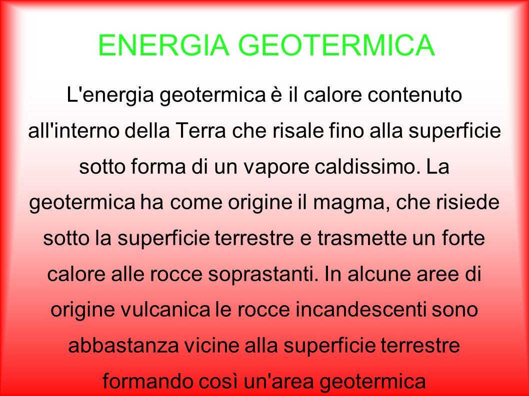 ENERGIA GEOTERMICA L'energia geotermica è il calore contenuto all'interno della Terra che risale fino alla superficie sotto forma di un vapore caldiss