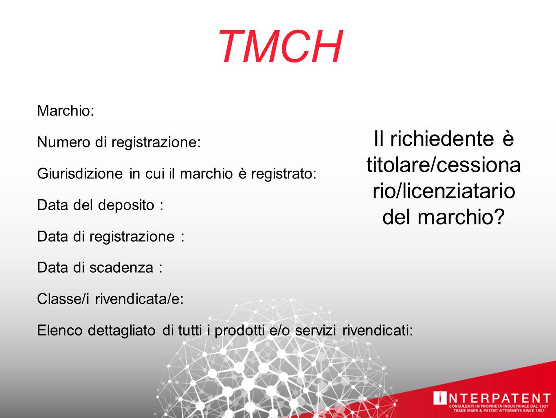 TMCH Marchio: Numero di registrazione: Giurisdizione in cui il marchio è registrato: Data del deposito : Data di registrazione : Data di scadenza : Classe/i rivendicata/e: Elenco dettagliato di tutti i prodotti e/o servizi rivendicati: Il richiedente è titolare/cessiona rio/licenziatario del marchio?