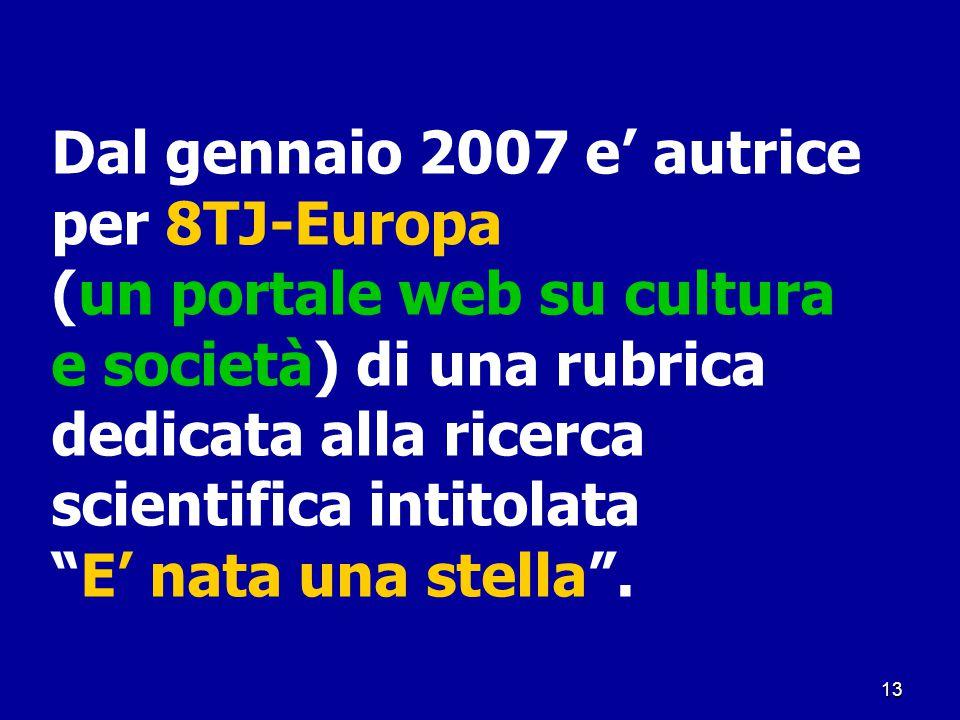 """13 Dal gennaio 2007 e' autrice per 8TJ-Europa (un portale web su cultura e società) di una rubrica dedicata alla ricerca scientifica intitolata """"E' na"""