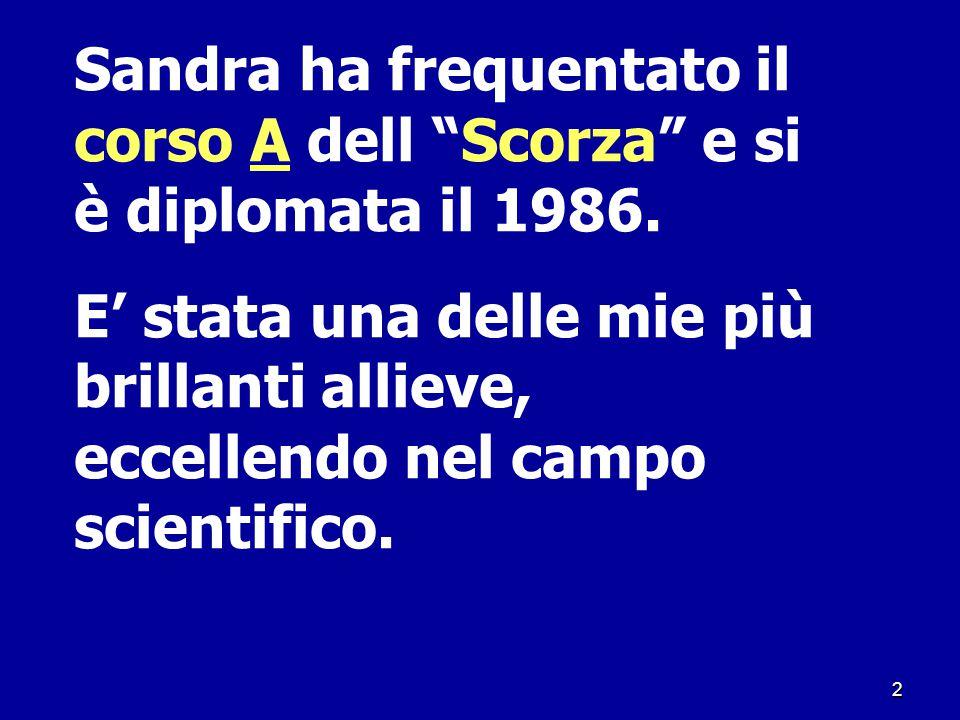 """2 Sandra ha frequentato il corso A dell """"Scorza"""" e si è diplomata il 1986. E' stata una delle mie più brillanti allieve, eccellendo nel campo scientif"""