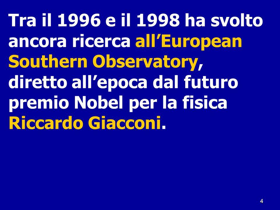 4 Tra il 1996 e il 1998 ha svolto ancora ricerca all'European Southern Observatory, diretto all'epoca dal futuro premio Nobel per la fisica Riccardo G