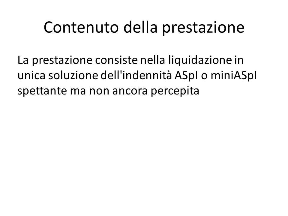 Contenuto della prestazione La prestazione consiste nella liquidazione in unica soluzione dell indennità ASpI o miniASpI spettante ma non ancora percepita