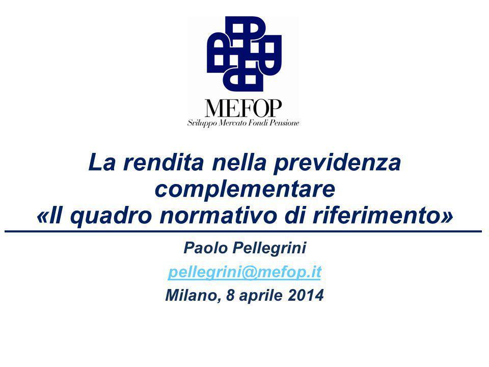 La rendita nella previdenza complementare «Il quadro normativo di riferimento» Paolo Pellegrini pellegrini@mefop.it Milano, 8 aprile 2014