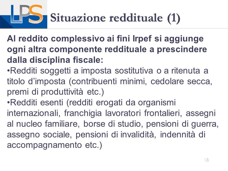 18 Situazione reddituale (1) Al reddito complessivo ai fini Irpef si aggiunge ogni altra componente reddituale a prescindere dalla disciplina fiscale: