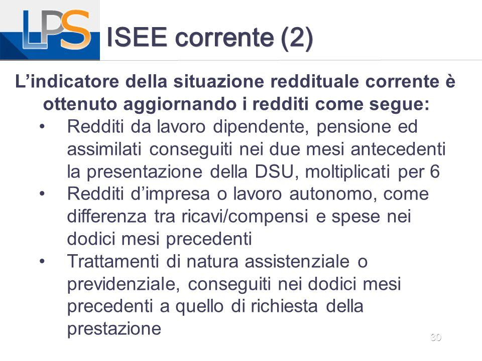30 ISEE corrente (2) L'indicatore della situazione reddituale corrente è ottenuto aggiornando i redditi come segue: Redditi da lavoro dipendente, pens