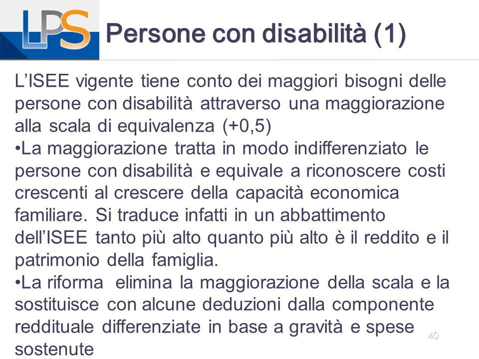 40 Persone con disabilità (1) L'ISEE vigente tiene conto dei maggiori bisogni delle persone con disabilità attraverso una maggiorazione alla scala di