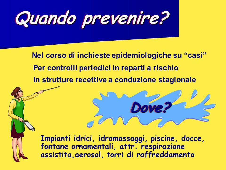 """Quando prevenire? Nel corso di inchieste epidemiologiche su """"casi"""" Per controlli periodici in reparti a rischio Impianti idrici, idromassaggi, piscine"""