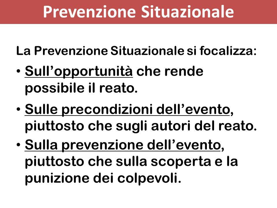Prevenzione Situazionale La Prevenzione Situazionale si focalizza: Sull'opportunità che rende possibile il reato. Sulle precondizioni dell'evento, piu