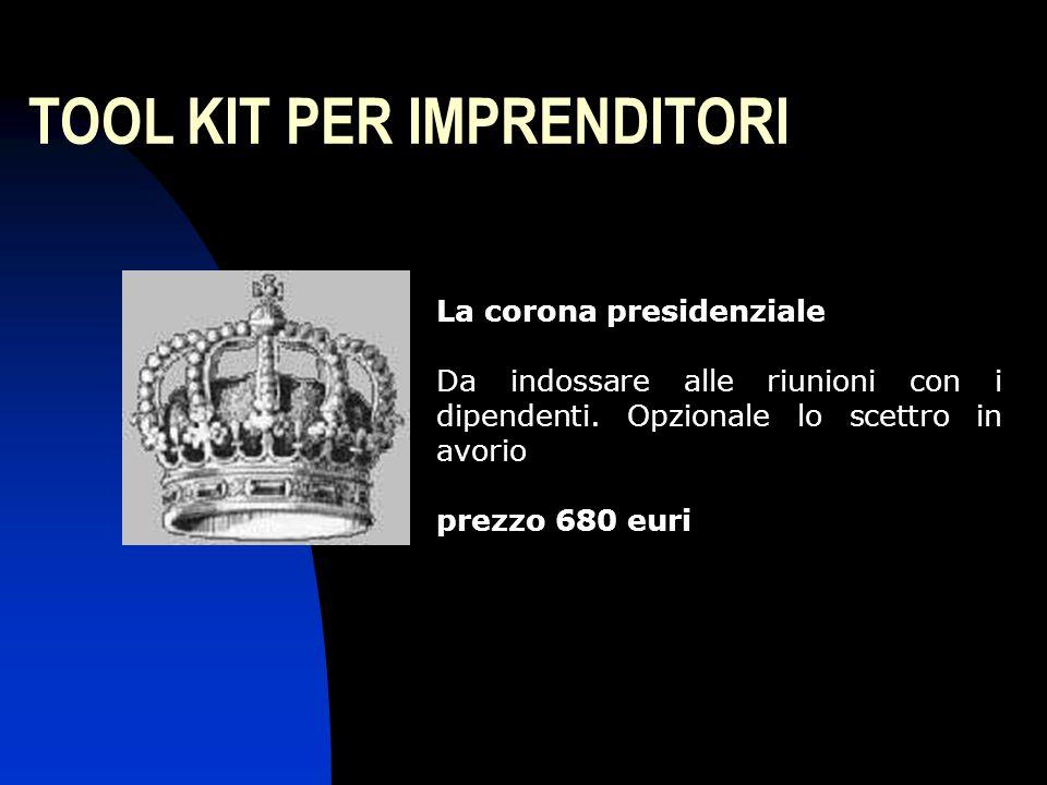 TOOL KIT PER IMPRENDITORI La corona presidenziale Da indossare alle riunioni con i dipendenti. Opzionale lo scettro in avorio prezzo 680 euri