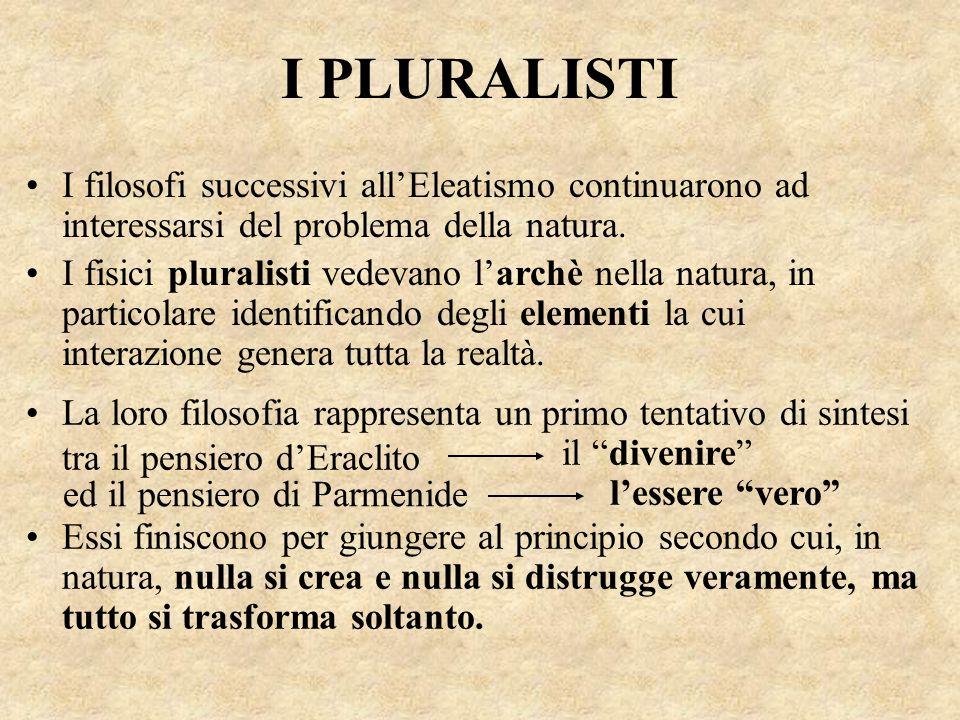 I PLURALISTI I filosofi successivi all'Eleatismo continuarono ad interessarsi del problema della natura. La loro filosofia rappresenta un primo tentat