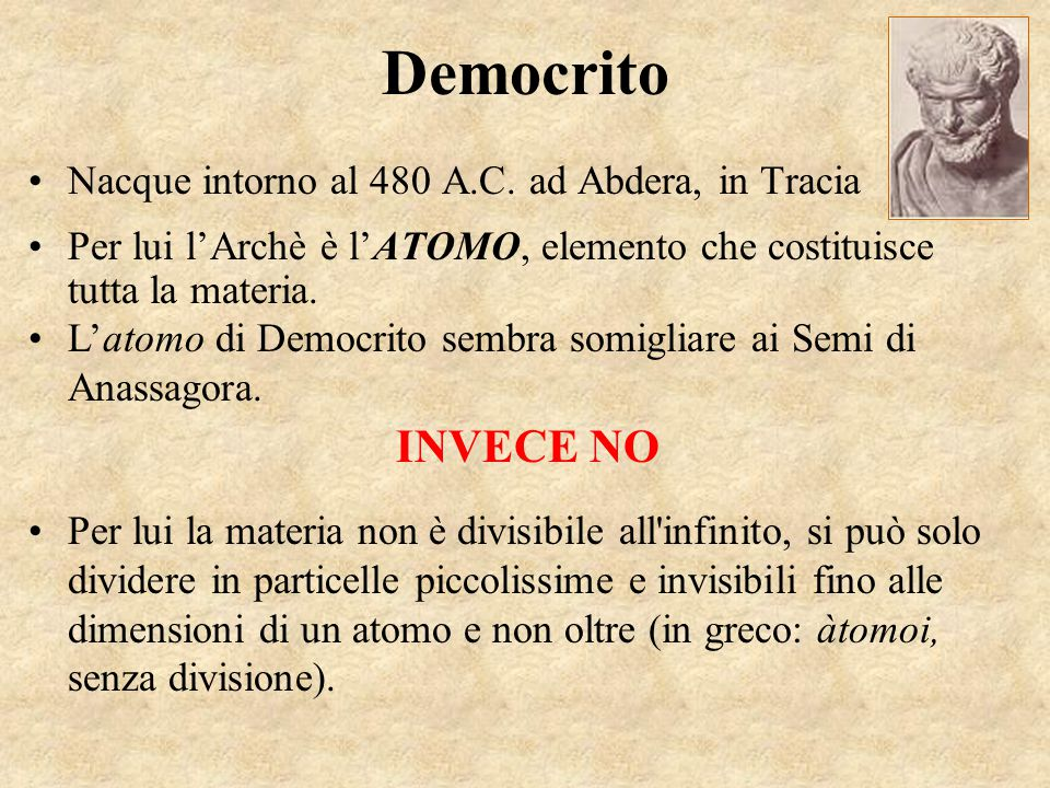 Democrito Nacque intorno al 480 A.C. ad Abdera, in Tracia Per lui l'Archè è l'ATOMO, elemento che costituisce tutta la materia. L'atomo di Democrito s