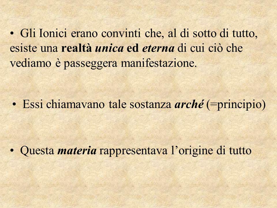 Gli Ionici erano convinti che, al di sotto di tutto, esiste una realtà unica ed eterna di cui ciò che vediamo è passeggera manifestazione. Essi chiama