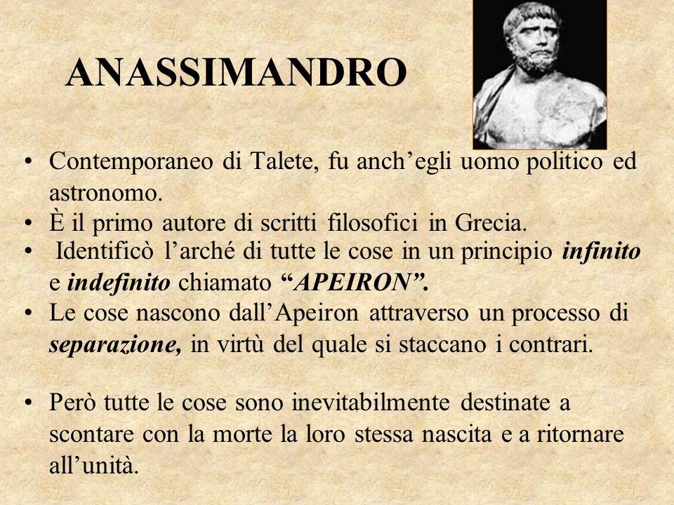 ANASSIMANDRO Contemporaneo di Talete, fu anch'egli uomo politico ed astronomo. È il primo autore di scritti filosofici in Grecia. Identificò l'arché d