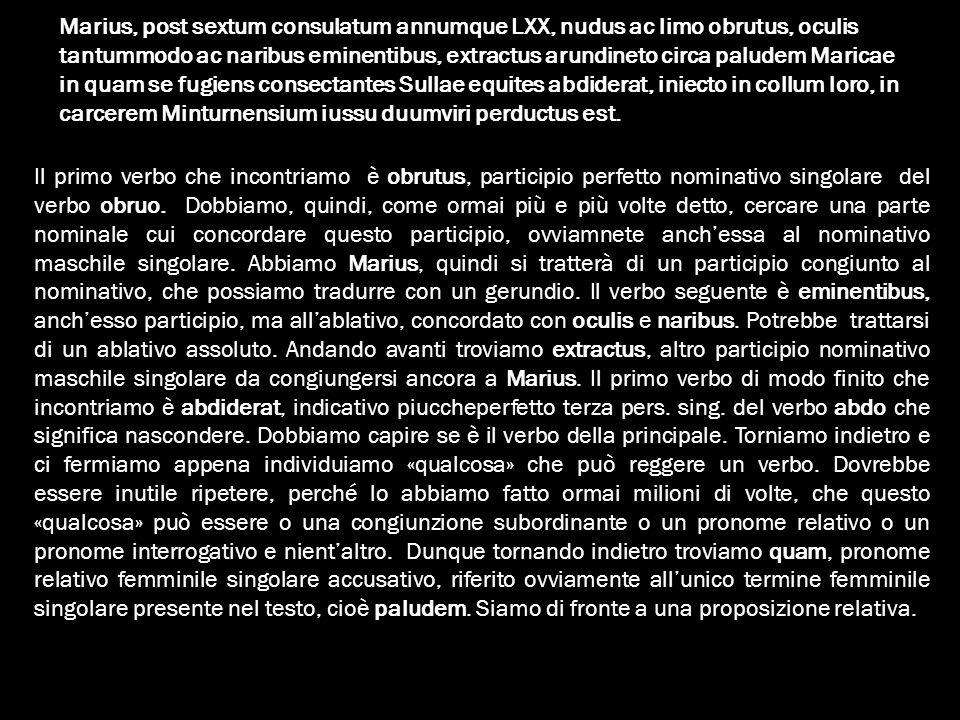 Marius, post sextum consulatum annumque LXX, nudus ac limo obrutus, oculis tantummodo ac naribus eminentibus, extractus arundineto circa paludem Maric