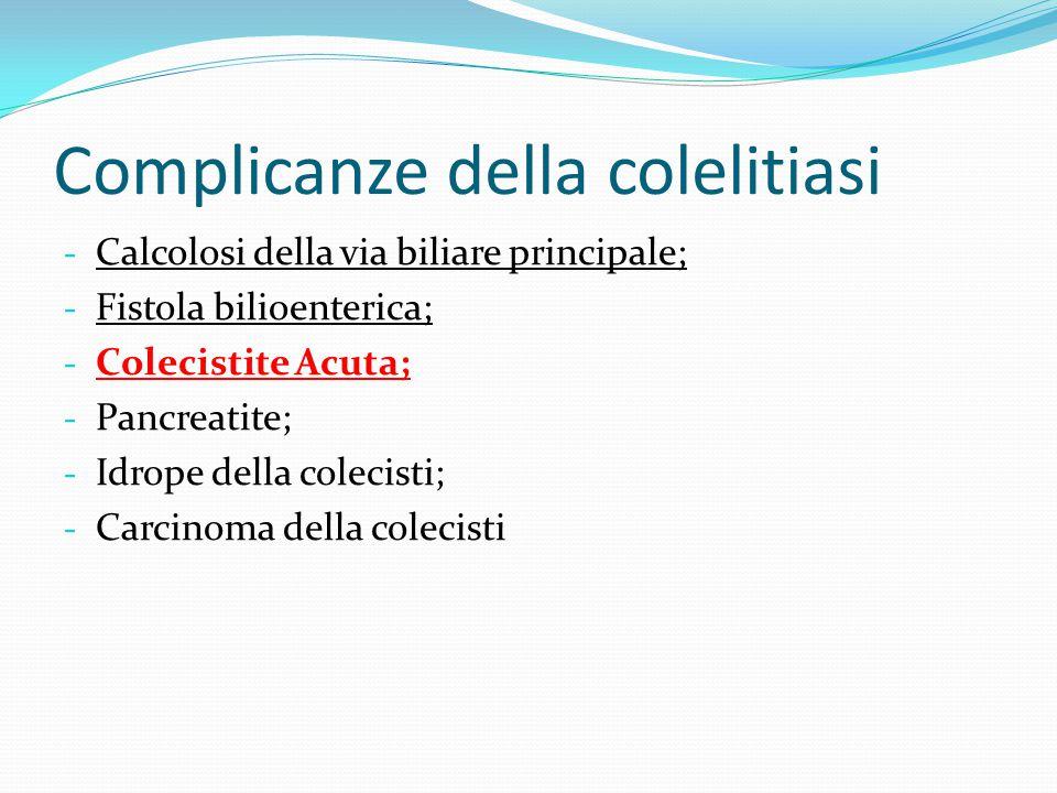 Complicanze della colelitiasi - Calcolosi della via biliare principale; - Fistola bilioenterica; - Colecistite Acuta; - Pancreatite; - Idrope della co