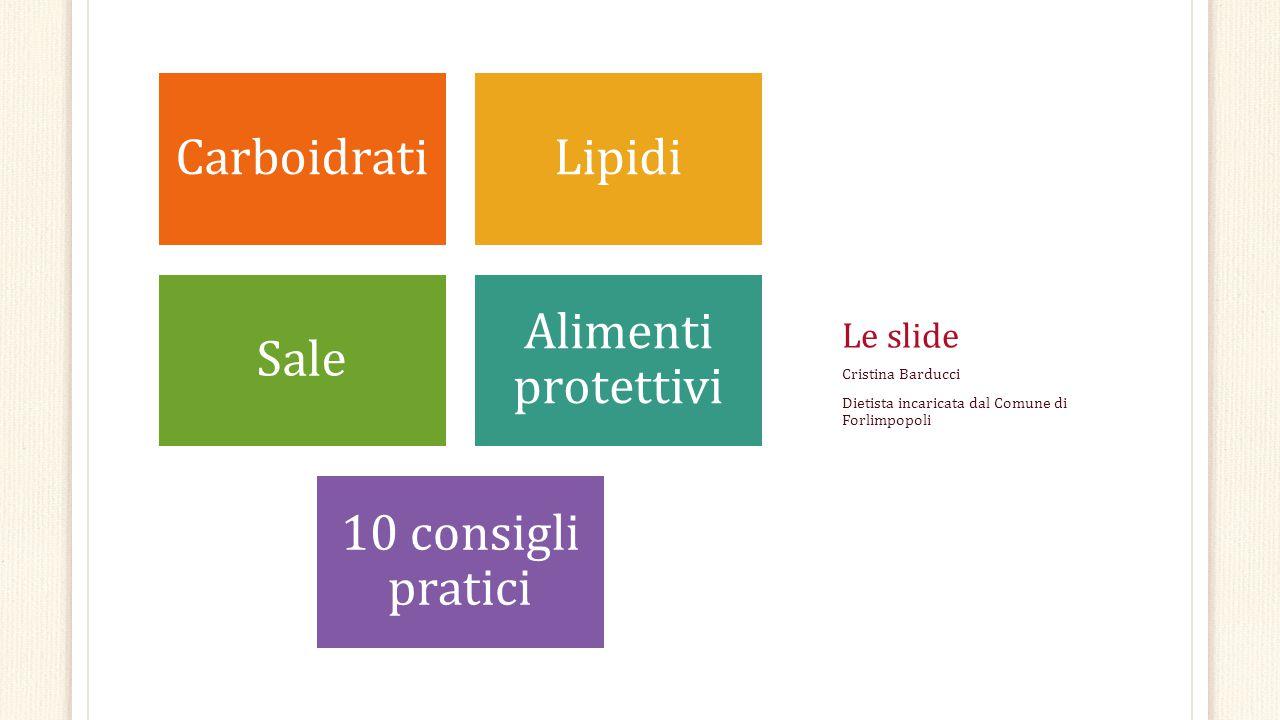 Le slide CarboidratiLipidi Sale Alimenti protettivi 10 consigli pratici Cristina Barducci Dietista incaricata dal Comune di Forlimpopoli