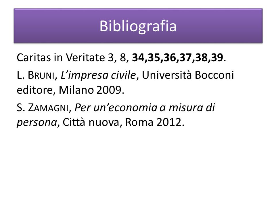 Bibliografia Caritas in Veritate 3, 8, 34,35,36,37,38,39. L. B RUNI, L'impresa civile, Università Bocconi editore, Milano 2009. S. Z AMAGNI, Per un'ec