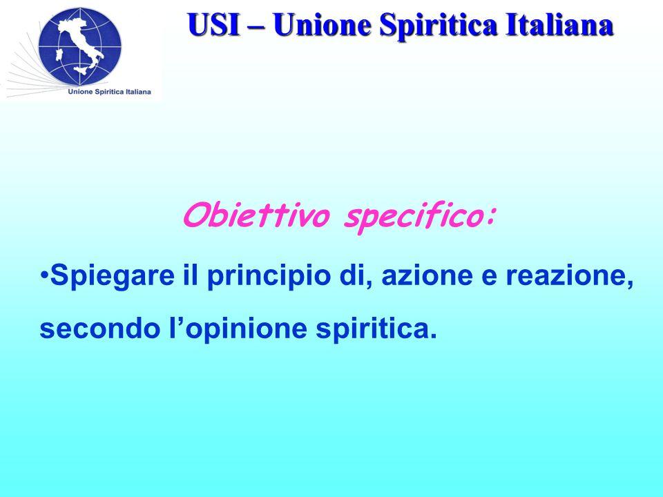 USI – Unione Spiritica Italiana Obiettivo specifico: Spiegare il principio di, azione e reazione, secondo l'opinione spiritica.