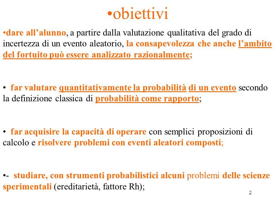 2 obiettivi dare all'alunno, a partire dalla valutazione qualitativa del grado di incertezza di un evento aleatorio, la consapevolezza che anche l'amb