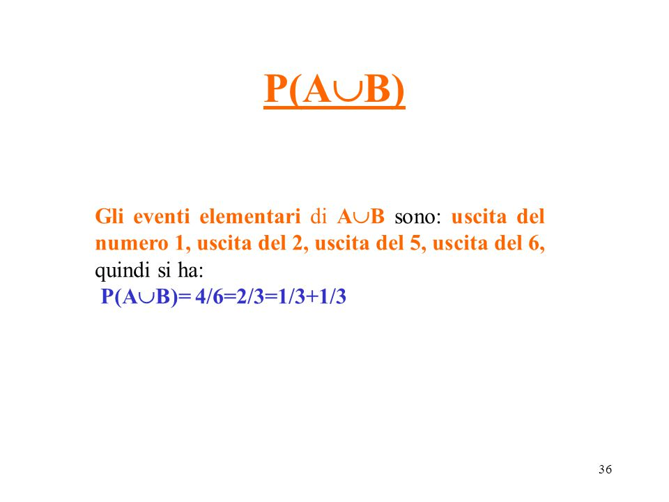 36 P(A  B) Gli eventi elementari di A  B sono: uscita del numero 1, uscita del 2, uscita del 5, uscita del 6, quindi si ha: P(A  B)= 4/6=2/3=1/3+1/