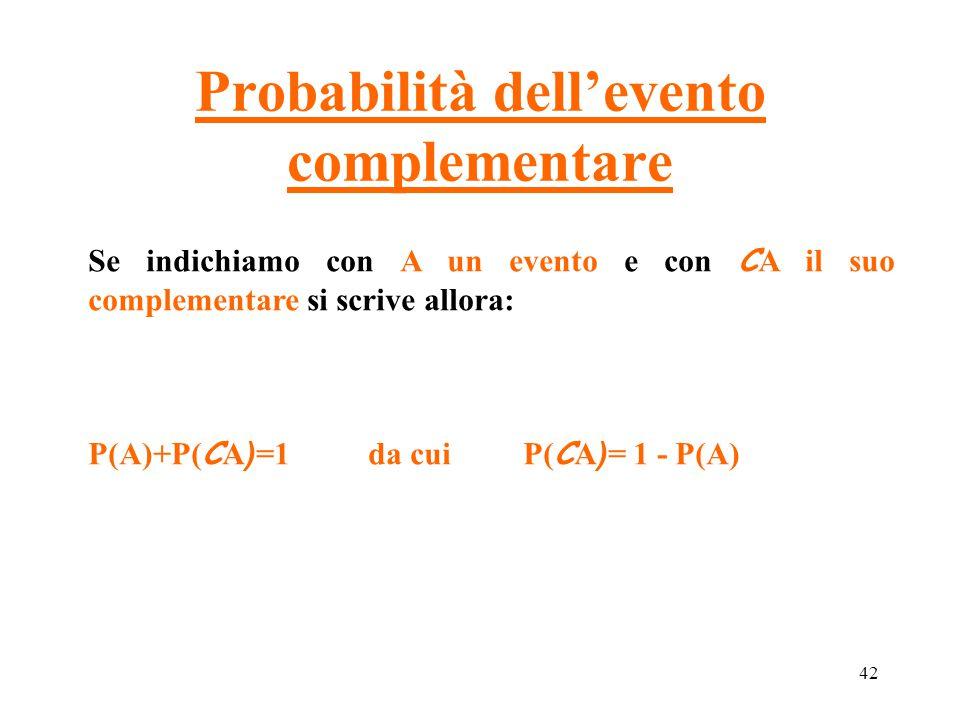 42 Probabilità dell'evento complementare Se indichiamo con A un evento e con C A il suo complementare si scrive allora: P(A)+P( C A ) =1 da cui P( C A