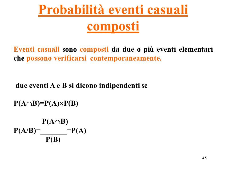 45 Probabilità eventi casuali composti Eventi casuali sono composti da due o più eventi elementari che possono verificarsi contemporaneamente. due eve