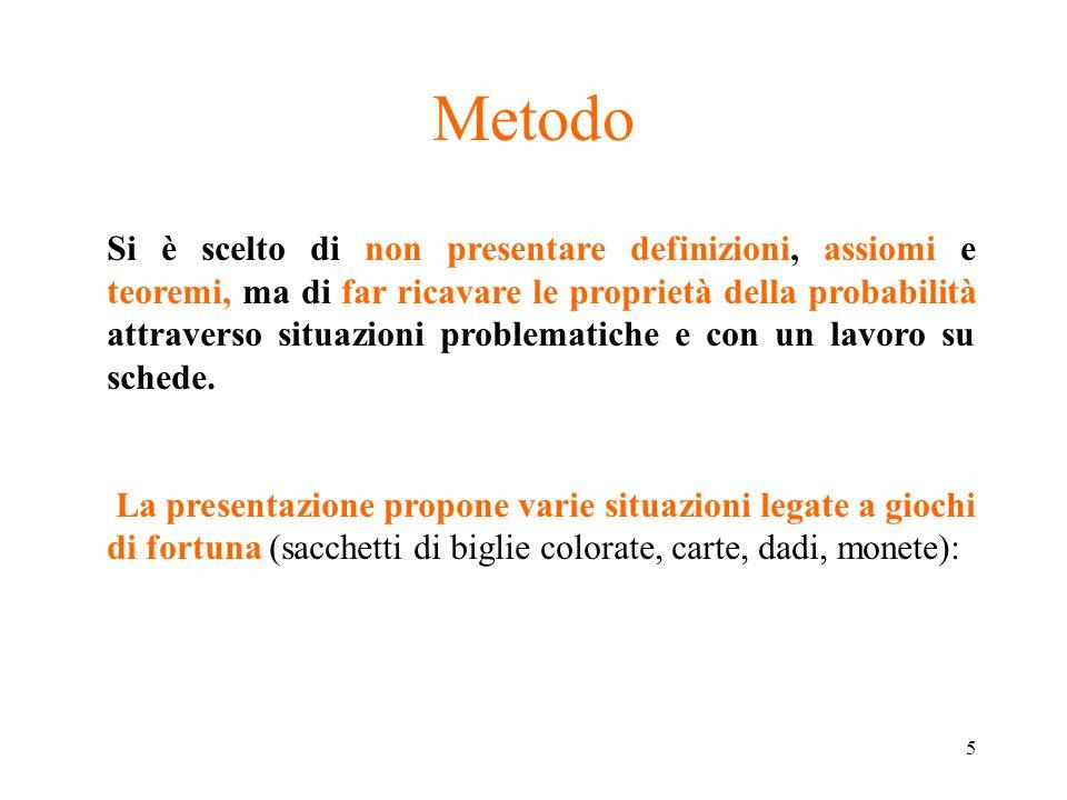 5 Metodo Si è scelto di non presentare definizioni, assiomi e teoremi, ma di far ricavare le proprietà della probabilità attraverso situazioni problem