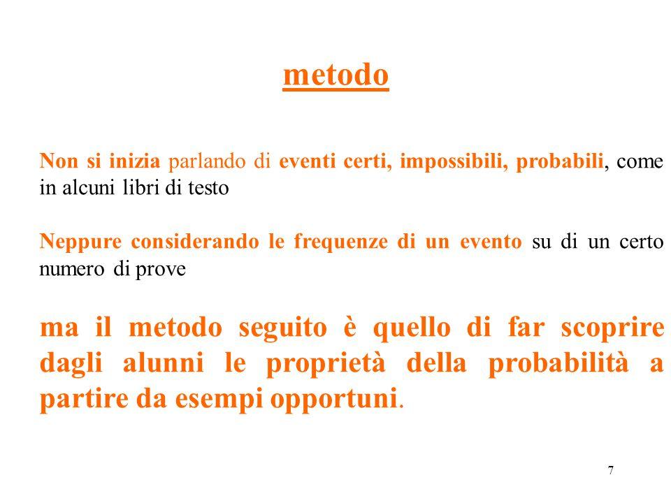 8 Probabilità di eventi semplici Si cerca di far comprendere che nel caso che gli eventi elementari siano un numero finito N e tutti ugualmente possibili: ogni evento elementare ha probabilità 1/N se un evento A è costituito da m eventi elementari la sua probabilità è m/N