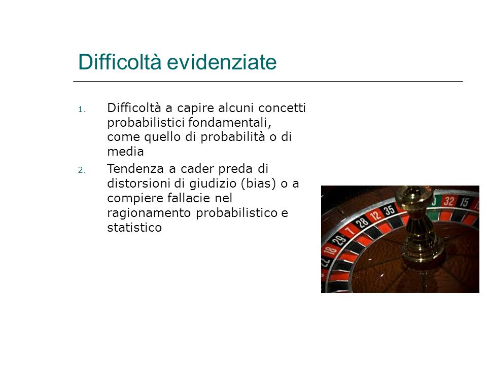 Difficoltà evidenziate 1. Difficoltà a capire alcuni concetti probabilistici fondamentali, come quello di probabilità o di media 2. Tendenza a cader p