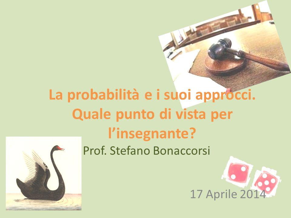 La probabilità e i suoi approcci. Quale punto di vista per l'insegnante? Prof. Stefano Bonaccorsi 17 Aprile 2014