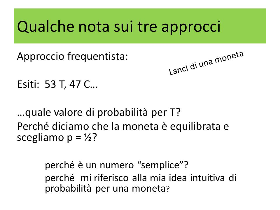 Approccio frequentista: Esiti: 53 T, 47 C… …quale valore di probabilità per T? Perché diciamo che la moneta è equilibrata e scegliamo p = ½? perché è