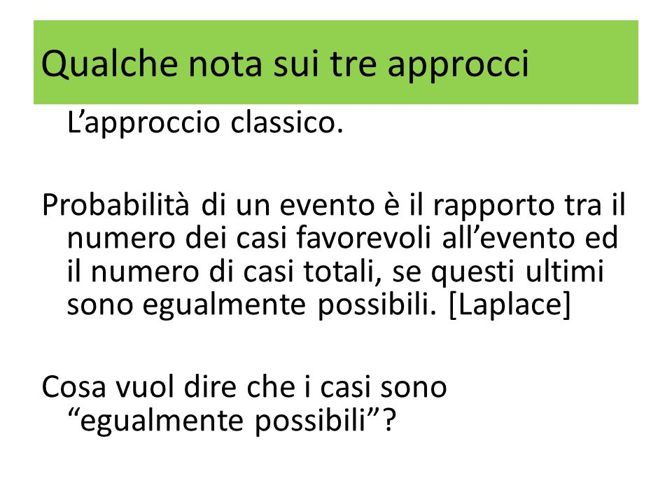 Qualche nota sui tre approcci L'approccio classico. Probabilità di un evento è il rapporto tra il numero dei casi favorevoli all'evento ed il numero d