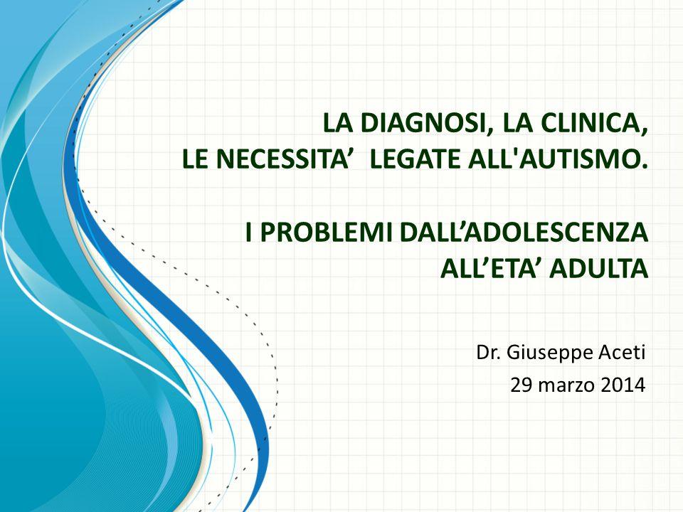 LA DIAGNOSI, LA CLINICA, LE NECESSITA' LEGATE ALL'AUTISMO. I PROBLEMI DALL'ADOLESCENZA ALL'ETA' ADULTA Dr. Giuseppe Aceti 29 marzo 2014