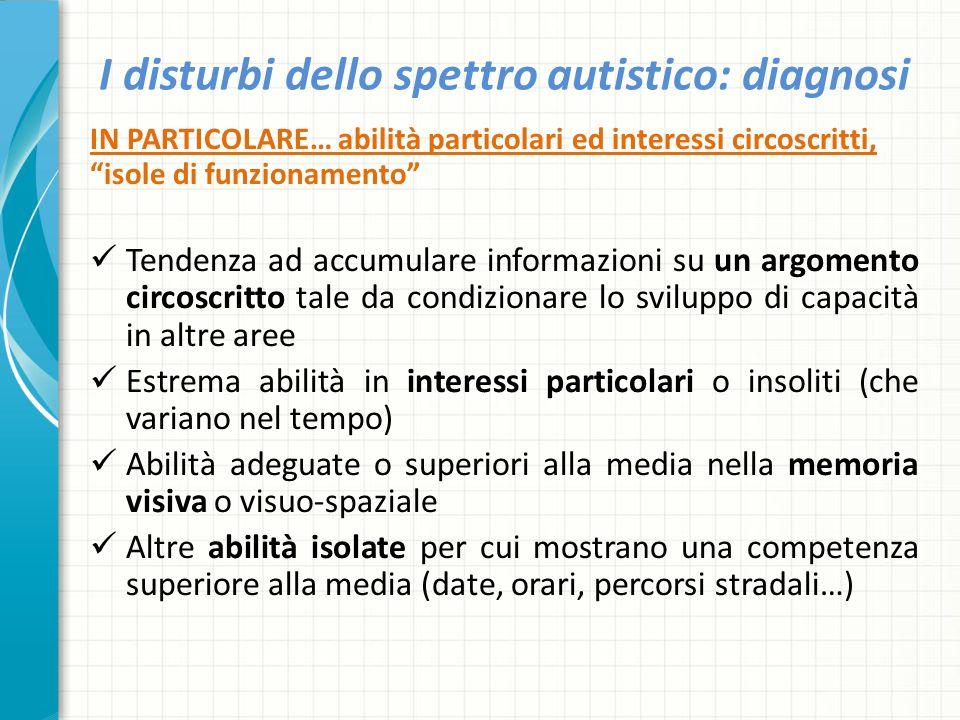 """I disturbi dello spettro autistico: diagnosi IN PARTICOLARE… abilità particolari ed interessi circoscritti, """"isole di funzionamento"""" Tendenza ad accum"""