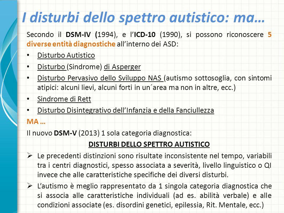 I disturbi dello spettro autistico: ma… Secondo il DSM-IV (1994), e l'ICD-10 (1990), si possono riconoscere 5 diverse entità diagnostiche all'interno