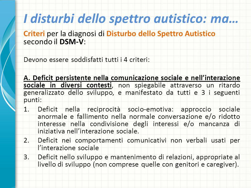 I disturbi dello spettro autistico: ma… Criteri per la diagnosi di Disturbo dello Spettro Autistico secondo il DSM-V: Devono essere soddisfatti tutti