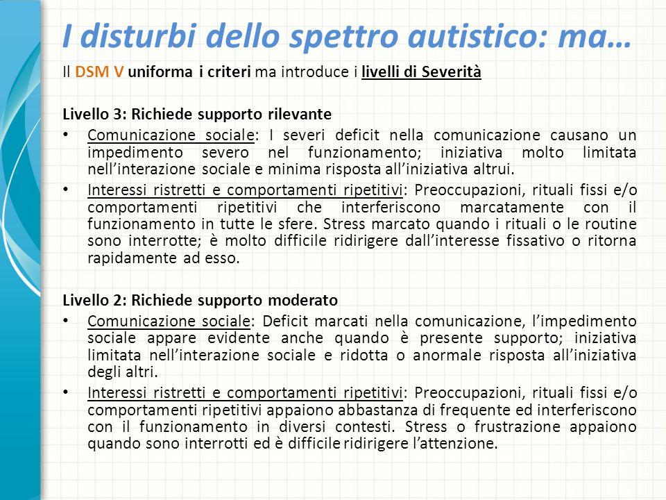 I disturbi dello spettro autistico: ma… Il DSM V uniforma i criteri ma introduce i livelli di Severità Livello 3: Richiede supporto rilevante Comunica