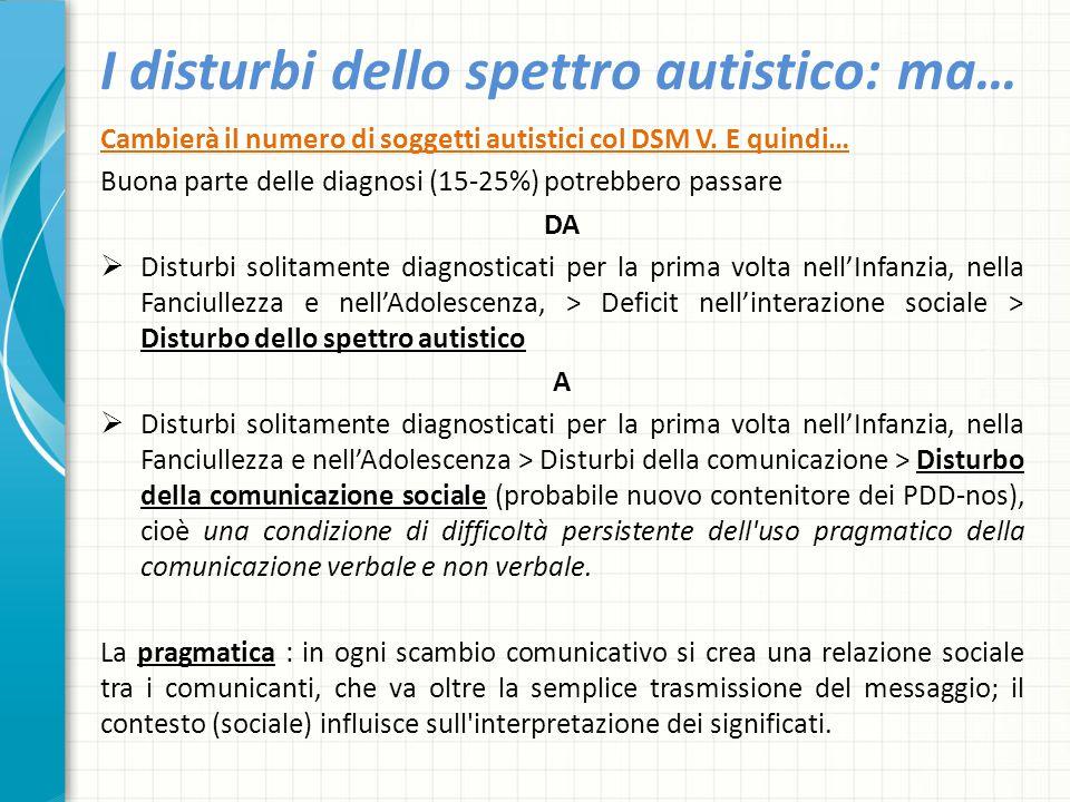 I disturbi dello spettro autistico: ma… Cambierà il numero di soggetti autistici col DSM V. E quindi… Buona parte delle diagnosi (15-25%) potrebbero p