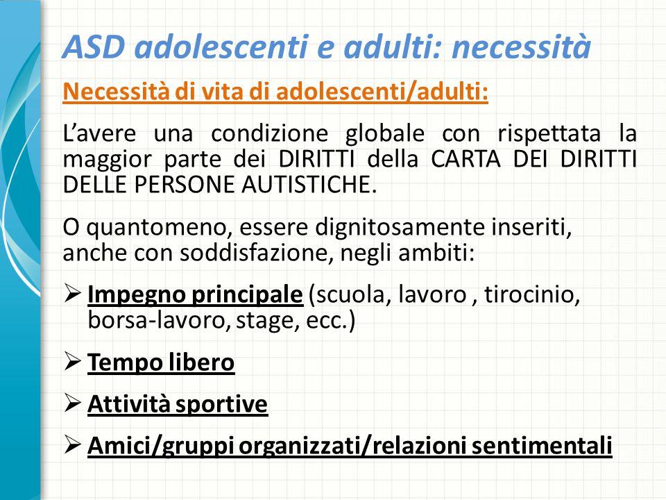 ASD adolescenti e adulti: necessità Necessità di vita di adolescenti/adulti: L'avere una condizione globale con rispettata la maggior parte dei DIRITT