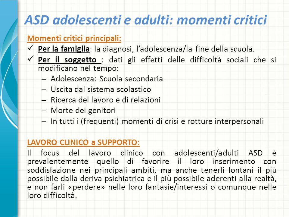 ASD adolescenti e adulti: momenti critici Momenti critici principali: Per la famiglia: la diagnosi, l'adolescenza/la fine della scuola. Per il soggett