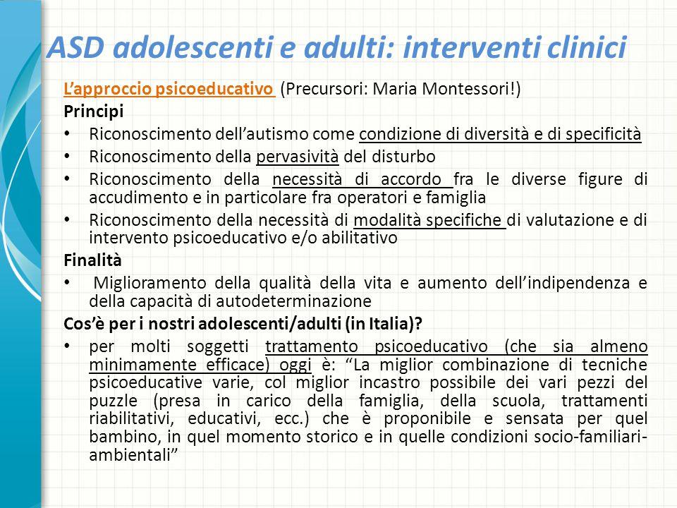 ASD adolescenti e adulti: interventi clinici L'approccio psicoeducativo (Precursori: Maria Montessori!) Principi Riconoscimento dell'autismo come cond