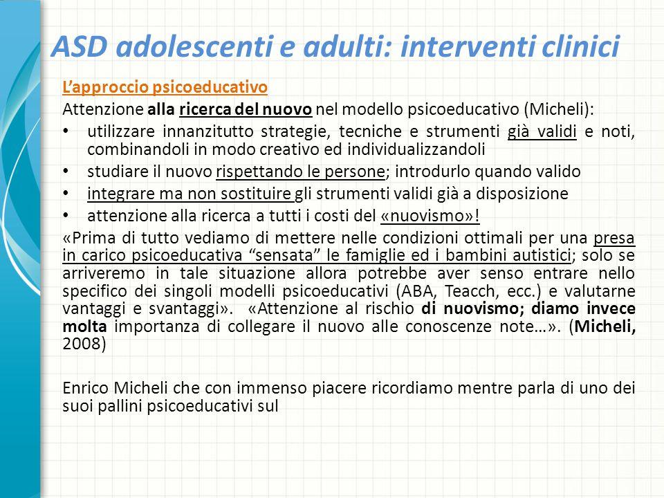 ASD adolescenti e adulti: interventi clinici L'approccio psicoeducativo Attenzione alla ricerca del nuovo nel modello psicoeducativo (Micheli): utiliz