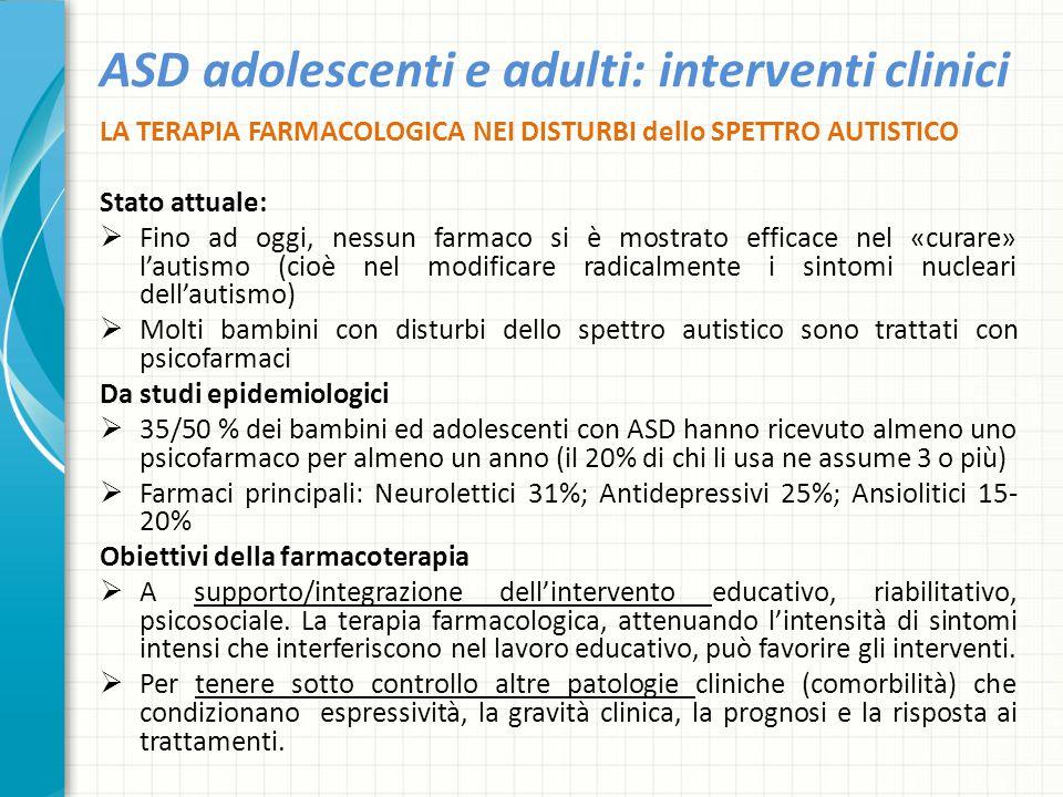 ASD adolescenti e adulti: interventi clinici LA TERAPIA FARMACOLOGICA NEI DISTURBI dello SPETTRO AUTISTICO Stato attuale:  Fino ad oggi, nessun farma