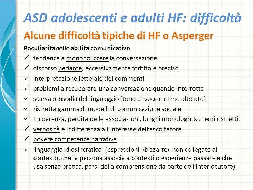 ASD adolescenti e adulti HF: difficoltà Alcune difficoltà tipiche di HF o Asperger Peculiaritànelle abilità comunicative tendenza a monopolizzare la c