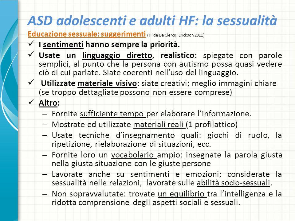 ASD adolescenti e adulti HF: la sessualità Educazione sessuale: suggerimenti (Hilde De Clercq, Erickson 2011) I sentimenti hanno sempre la priorità. U