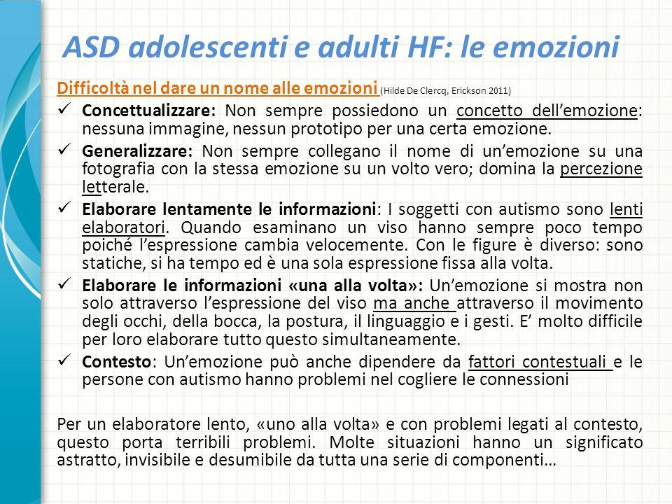 ASD adolescenti e adulti HF: le emozioni Difficoltà nel dare un nome alle emozioni (Hilde De Clercq, Erickson 2011) Concettualizzare: Non sempre possi