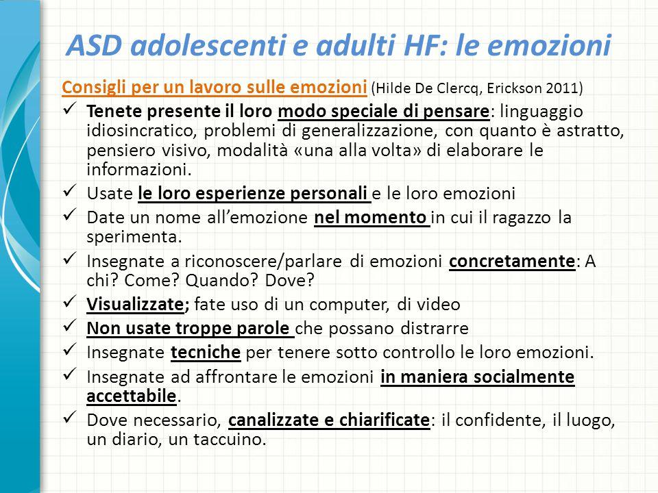 ASD adolescenti e adulti HF: le emozioni Consigli per un lavoro sulle emozioni (Hilde De Clercq, Erickson 2011) Tenete presente il loro modo speciale