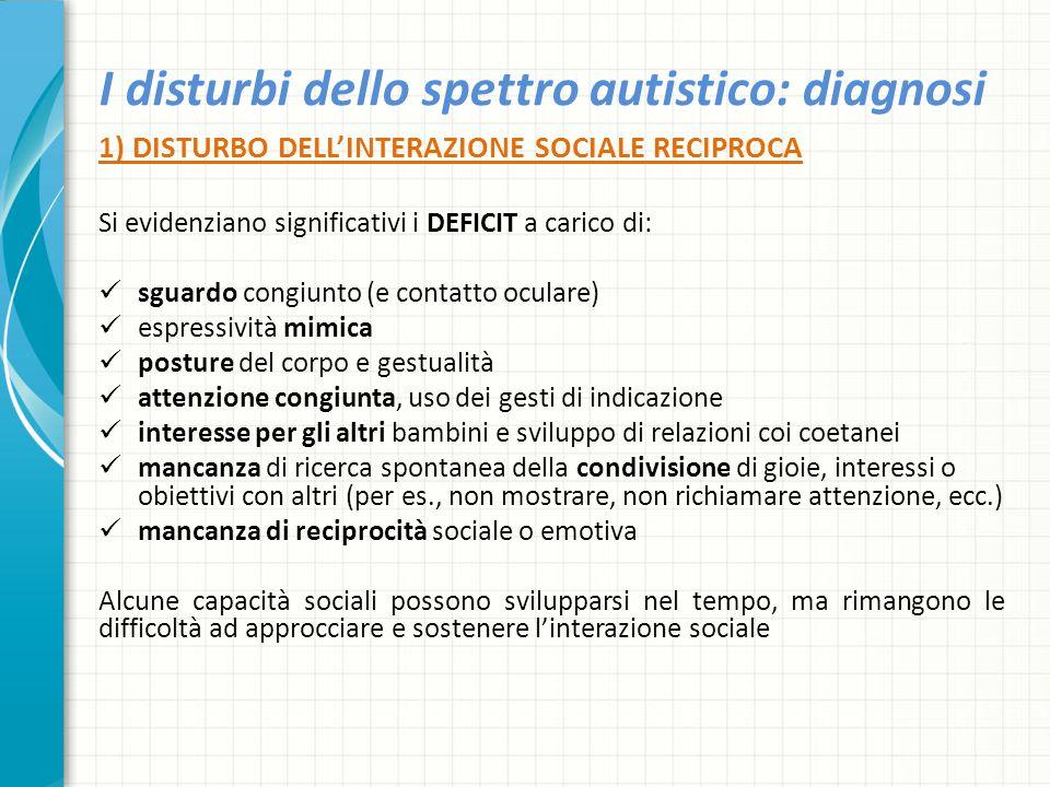 I disturbi dello spettro autistico: diagnosi 1) DISTURBO DELL'INTERAZIONE SOCIALE RECIPROCA Si evidenziano significativi i DEFICIT a carico di: sguard