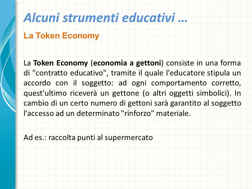 Alcuni strumenti educativi … La Token Economy La Token Economy (economia a gettoni) consiste in una forma di