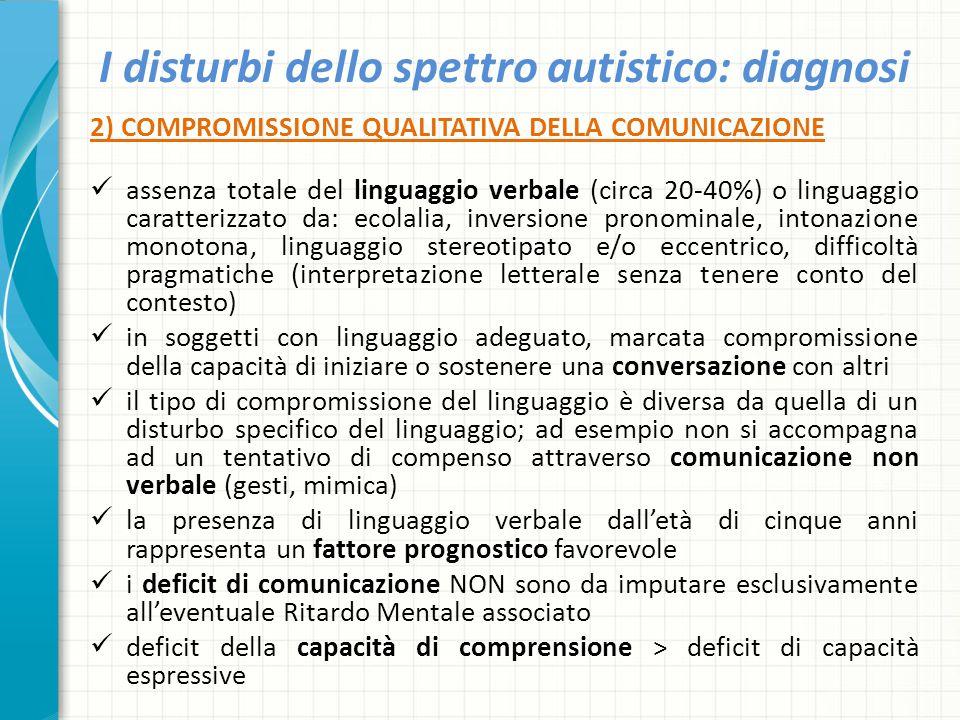 I disturbi dello spettro autistico: diagnosi 2) COMPROMISSIONE QUALITATIVA DELLA COMUNICAZIONE assenza totale del linguaggio verbale (circa 20-40%) o